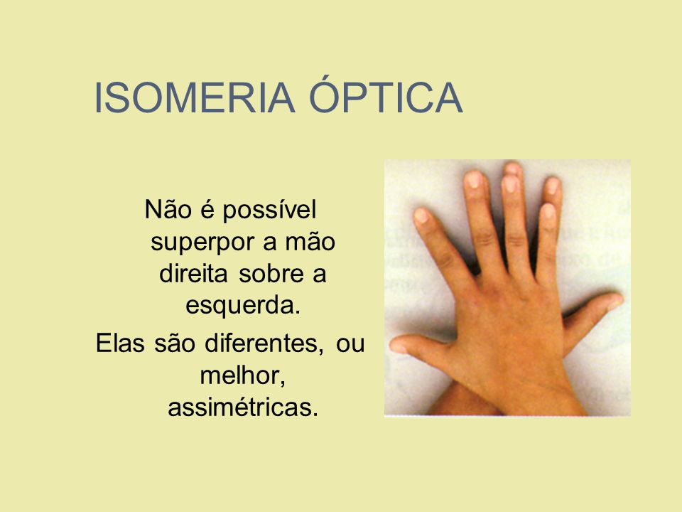 ISOMERIA ÓPTICA Não é possível superpor a mão direita sobre a esquerda.