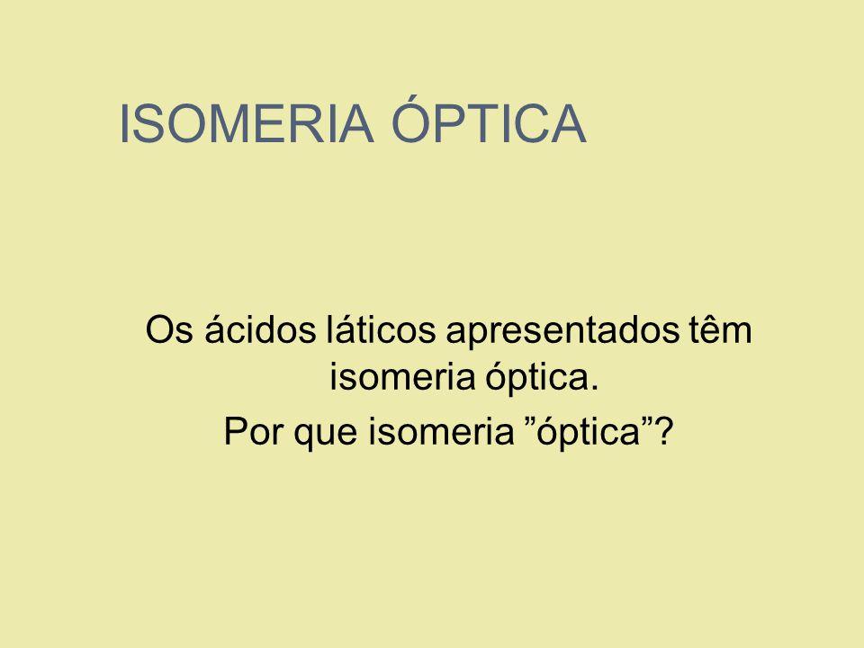 ISOMERIA ÓPTICA Os ácidos láticos apresentados têm isomeria óptica.