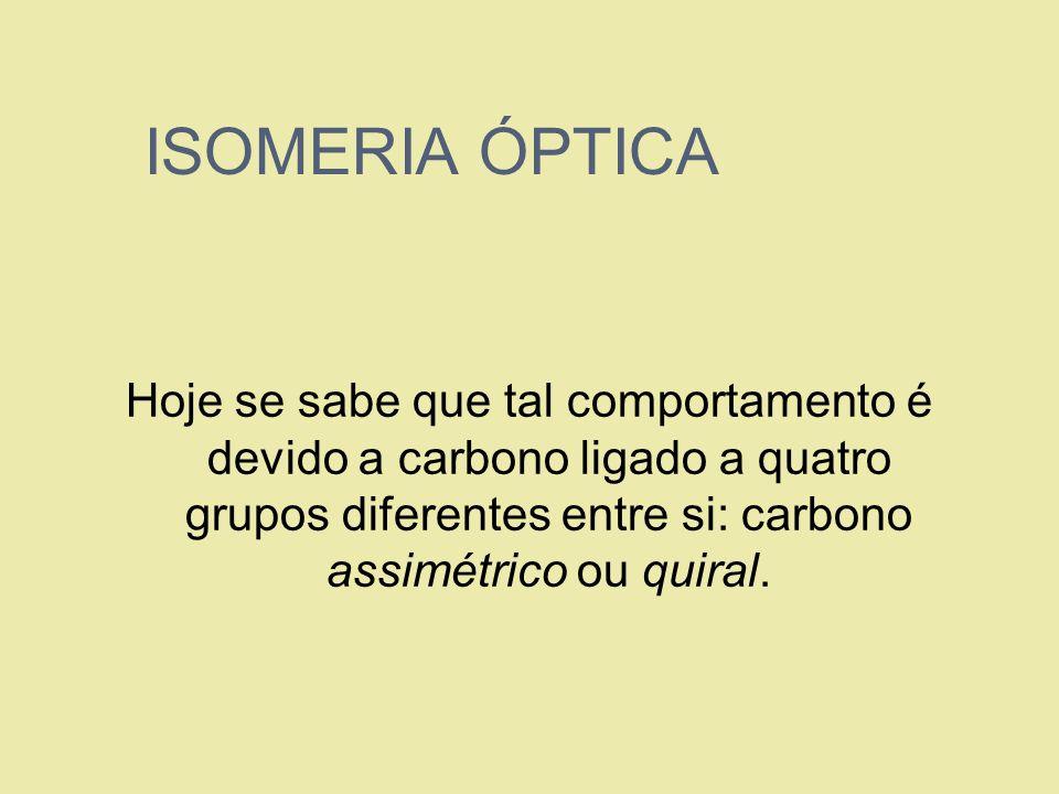 ISOMERIA ÓPTICAHoje se sabe que tal comportamento é devido a carbono ligado a quatro grupos diferentes entre si: carbono assimétrico ou quiral.