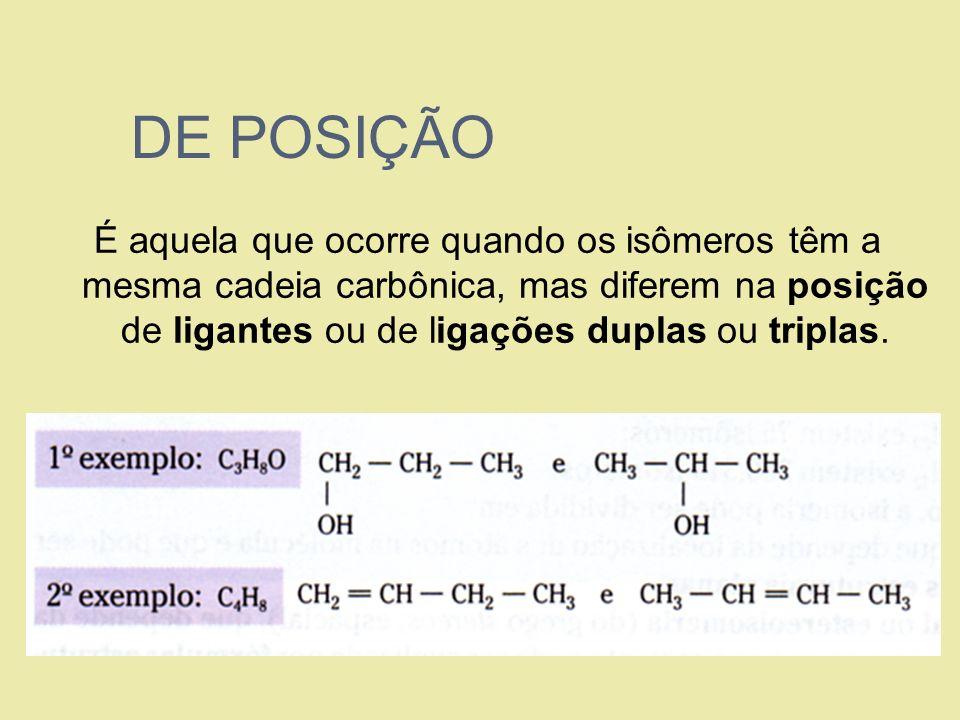 DE POSIÇÃOÉ aquela que ocorre quando os isômeros têm a mesma cadeia carbônica, mas diferem na posição de ligantes ou de ligações duplas ou triplas.