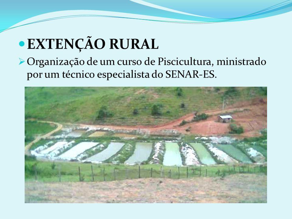 EXTENÇÃO RURAL Organização de um curso de Piscicultura, ministrado por um técnico especialista do SENAR-ES.