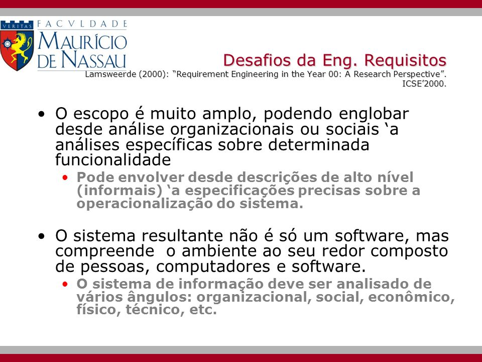 Desafios da Eng. Requisitos Lamsweerde (2000): Requirement Engineering in the Year 00: A Research Perspective . ICSE'2000.