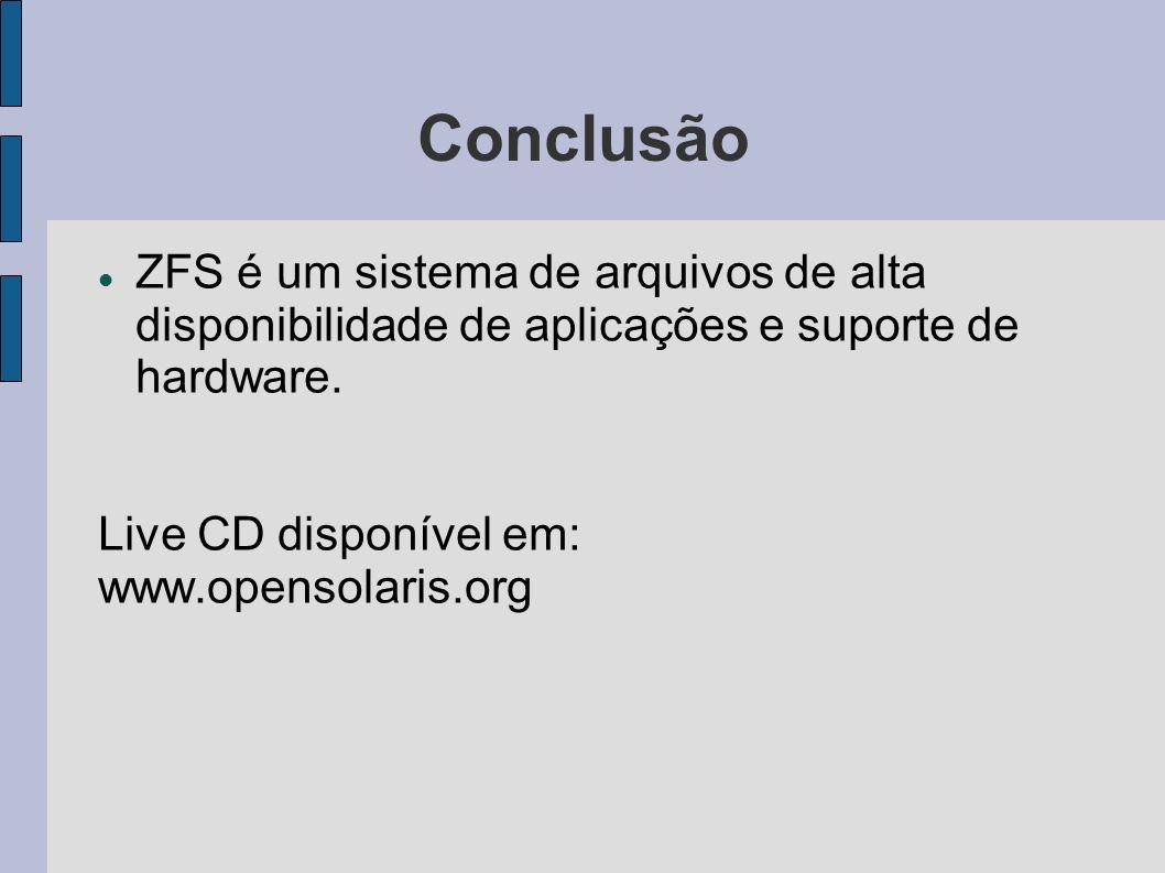 ConclusãoZFS é um sistema de arquivos de alta disponibilidade de aplicações e suporte de hardware. Live CD disponível em: