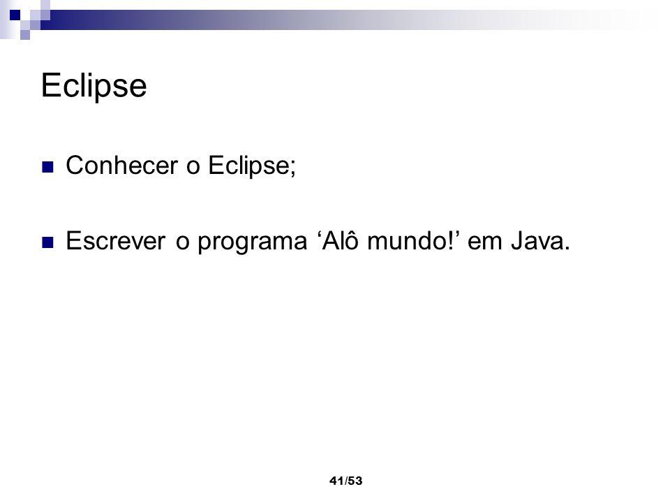 Eclipse Conhecer o Eclipse; Escrever o programa 'Alô mundo!' em Java.