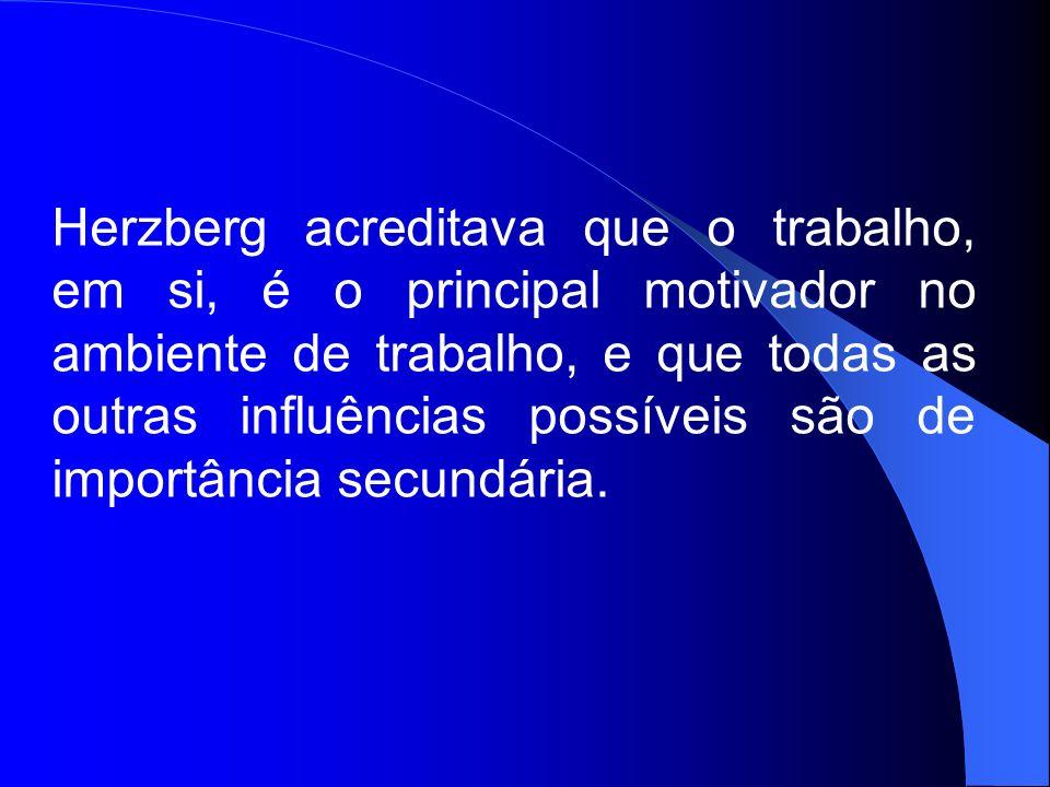Herzberg acreditava que o trabalho, em si, é o principal motivador no ambiente de trabalho, e que todas as outras influências possíveis são de importância secundária.
