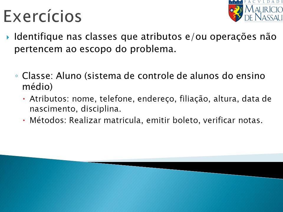 Exercícios Identifique nas classes que atributos e/ou operações não pertencem ao escopo do problema.