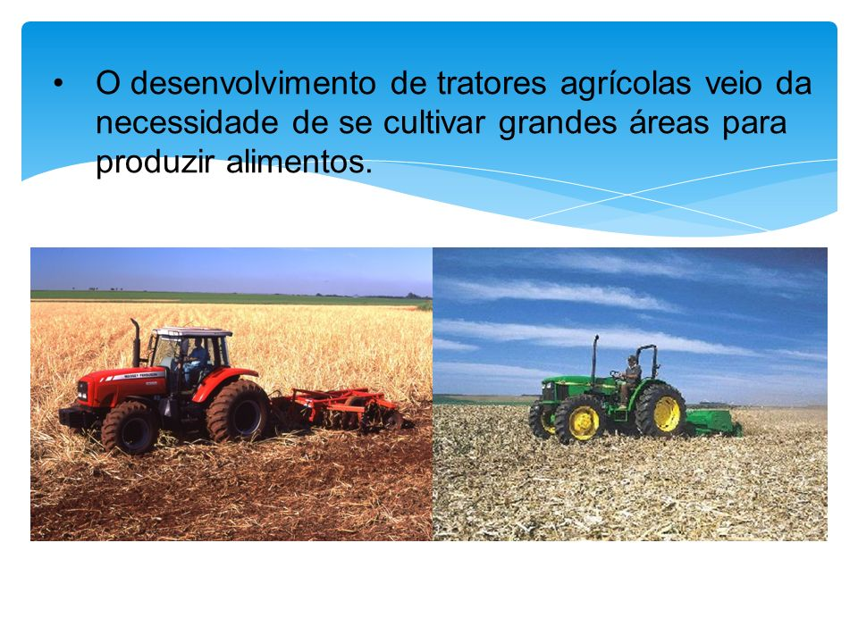 O desenvolvimento de tratores agrícolas veio da necessidade de se cultivar grandes áreas para produzir alimentos.