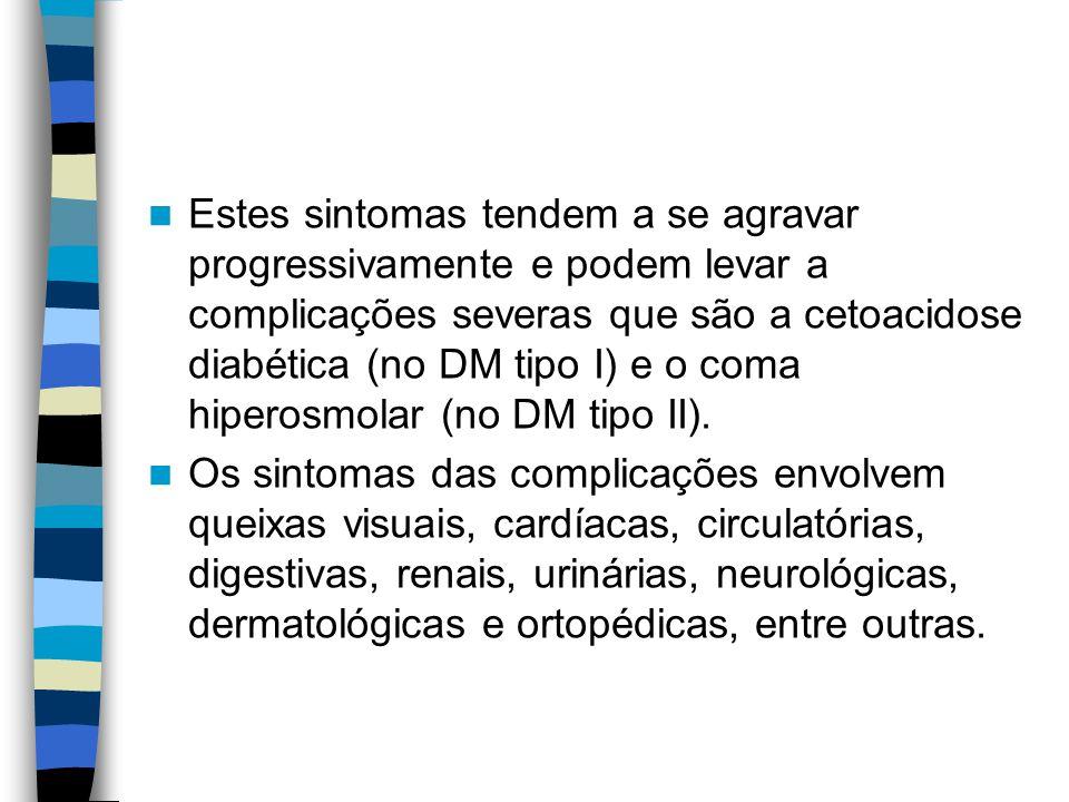 Estes sintomas tendem a se agravar progressivamente e podem levar a complicações severas que são a cetoacidose diabética (no DM tipo I) e o coma hiperosmolar (no DM tipo II).
