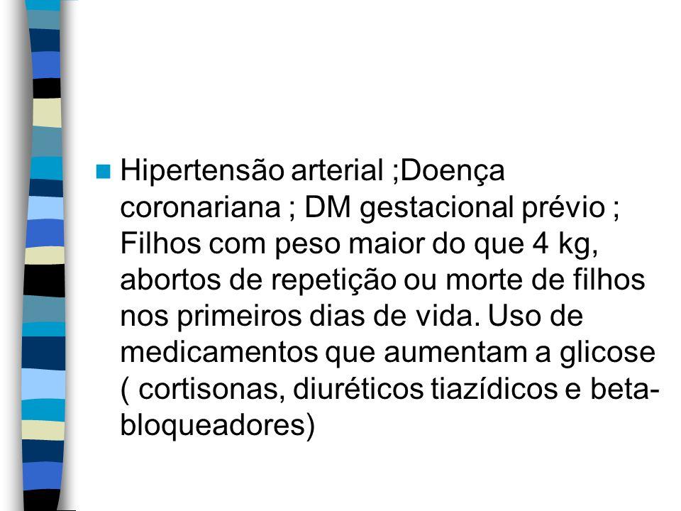 Hipertensão arterial ;Doença coronariana ; DM gestacional prévio ; Filhos com peso maior do que 4 kg, abortos de repetição ou morte de filhos nos primeiros dias de vida.