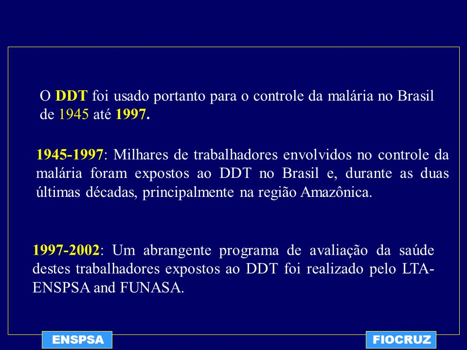 O DDT foi usado portanto para o controle da malária no Brasil de 1945 até 1997.