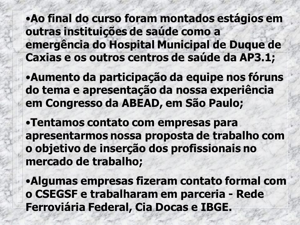 Ao final do curso foram montados estágios em outras instituições de saúde como a emergência do Hospital Municipal de Duque de Caxias e os outros centros de saúde da AP3.1;