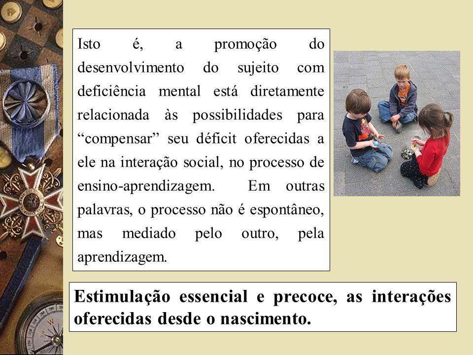 Isto é, a promoção do desenvolvimento do sujeito com deficiência mental está diretamente relacionada às possibilidades para compensar seu déficit oferecidas a ele na interação social, no processo de ensino-aprendizagem. Em outras palavras, o processo não é espontâneo, mas mediado pelo outro, pela aprendizagem.