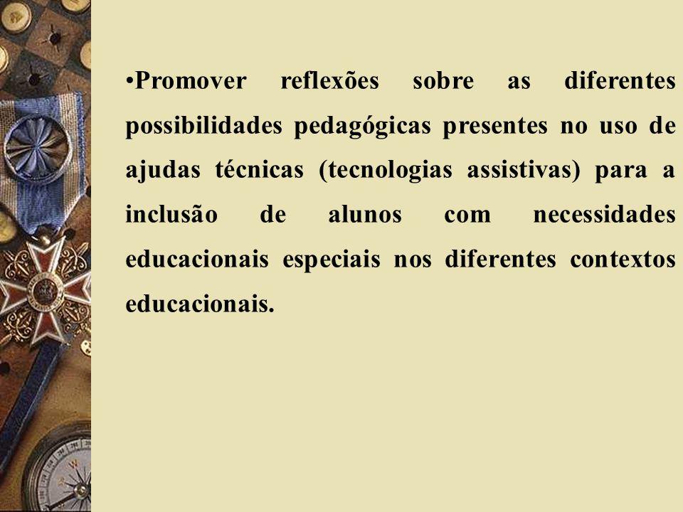 Promover reflexões sobre as diferentes possibilidades pedagógicas presentes no uso de ajudas técnicas (tecnologias assistivas) para a inclusão de alunos com necessidades educacionais especiais nos diferentes contextos educacionais.
