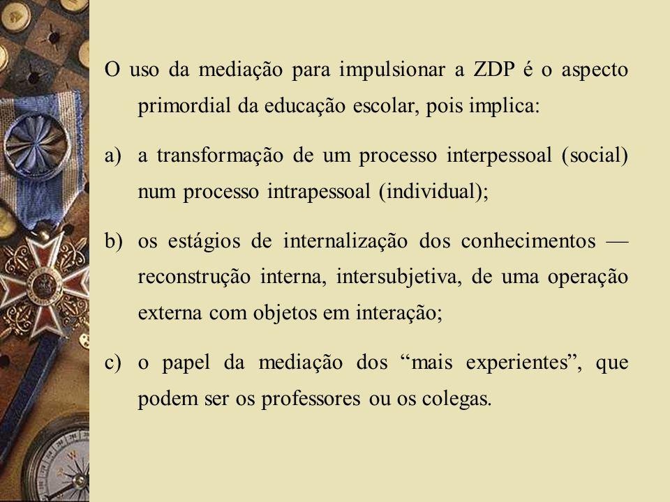 O uso da mediação para impulsionar a ZDP é o aspecto primordial da educação escolar, pois implica: