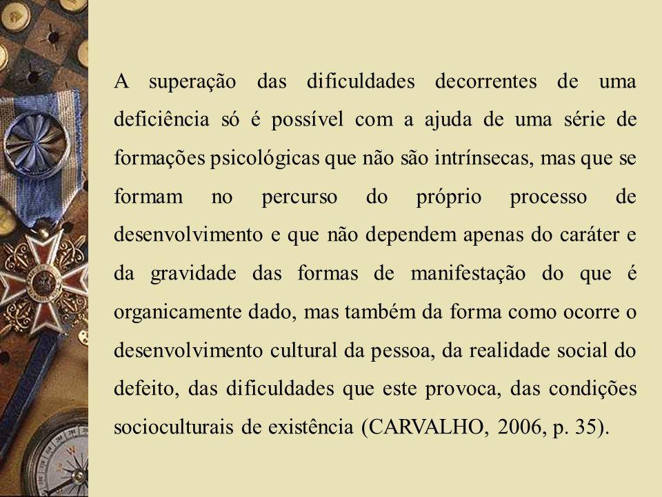 A superação das dificuldades decorrentes de uma deficiência só é possível com a ajuda de uma série de formações psicológicas que não são intrínsecas, mas que se formam no percurso do próprio processo de desenvolvimento e que não dependem apenas do caráter e da gravidade das formas de manifestação do que é organicamente dado, mas também da forma como ocorre o desenvolvimento cultural da pessoa, da realidade social do defeito, das dificuldades que este provoca, das condições socioculturais de existência (CARVALHO, 2006, p.