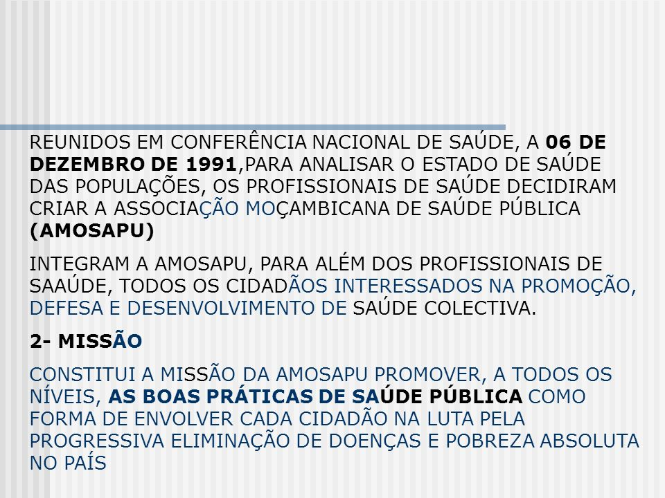 REUNIDOS EM CONFERÊNCIA NACIONAL DE SAÚDE, A 06 DE DEZEMBRO DE 1991,PARA ANALISAR O ESTADO DE SAÚDE DAS POPULAÇÕES, OS PROFISSIONAIS DE SAÚDE DECIDIRAM CRIAR A ASSOCIAÇÃO MOÇAMBICANA DE SAÚDE PÚBLICA (AMOSAPU)