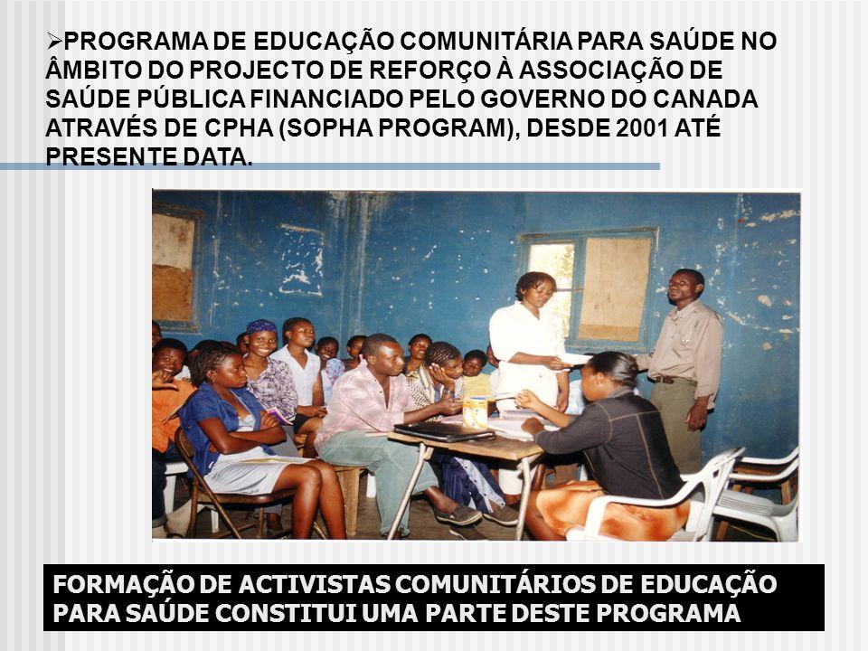 PROGRAMA DE EDUCAÇÃO COMUNITÁRIA PARA SAÚDE NO ÂMBITO DO PROJECTO DE REFORÇO À ASSOCIAÇÃO DE SAÚDE PÚBLICA FINANCIADO PELO GOVERNO DO CANADA ATRAVÉS DE CPHA (SOPHA PROGRAM), DESDE 2001 ATÉ PRESENTE DATA.
