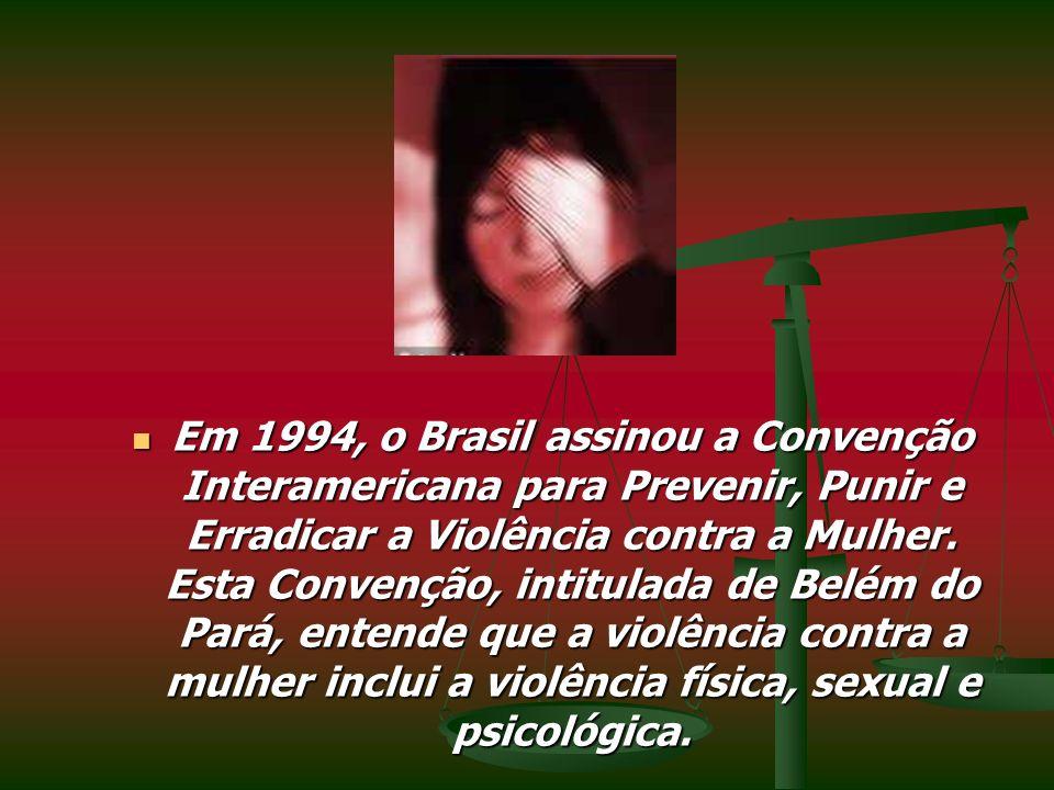 Em 1994, o Brasil assinou a Convenção Interamericana para Prevenir, Punir e Erradicar a Violência contra a Mulher.
