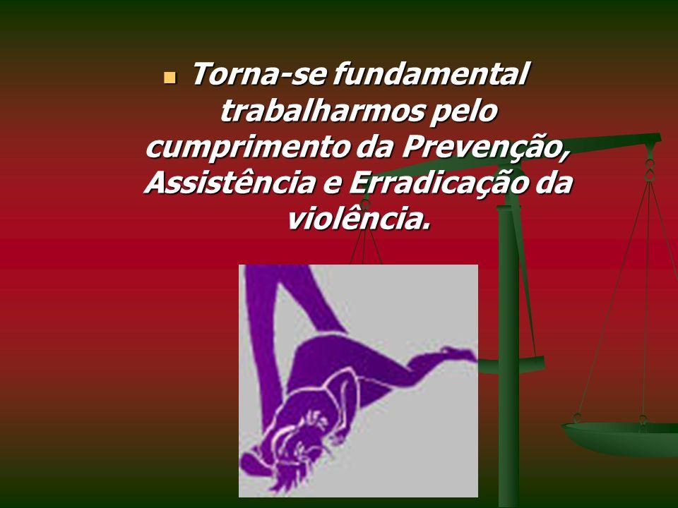 Torna-se fundamental trabalharmos pelo cumprimento da Prevenção, Assistência e Erradicação da violência.