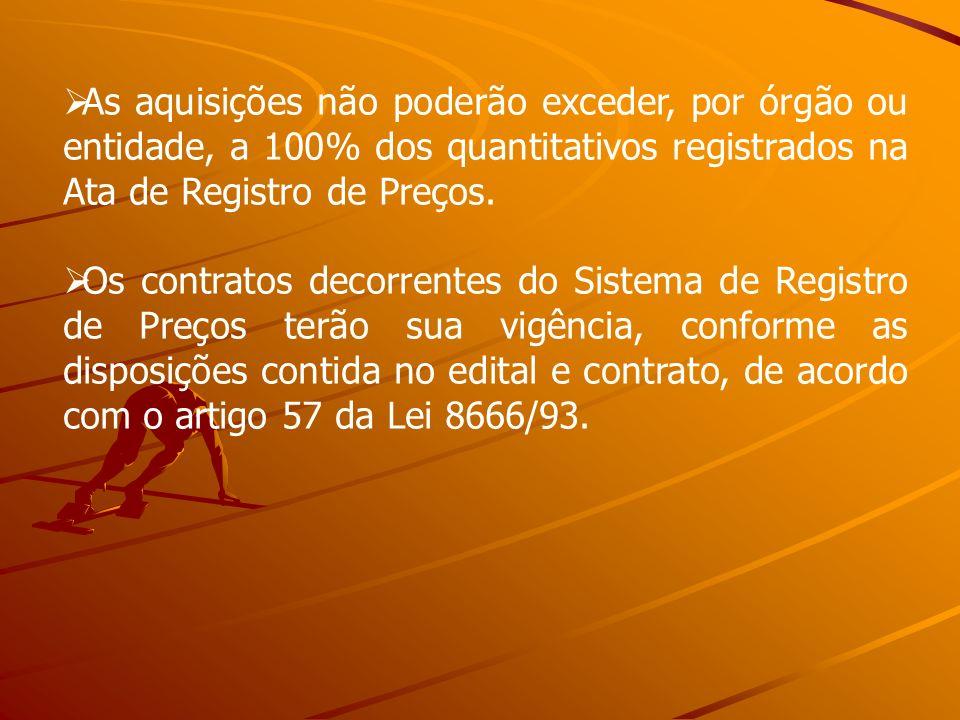 As aquisições não poderão exceder, por órgão ou entidade, a 100% dos quantitativos registrados na Ata de Registro de Preços.