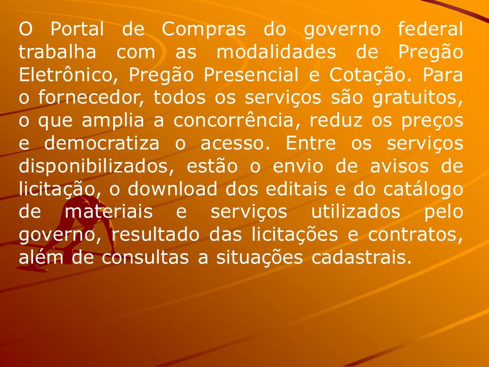 O Portal de Compras do governo federal trabalha com as modalidades de Pregão Eletrônico, Pregão Presencial e Cotação.