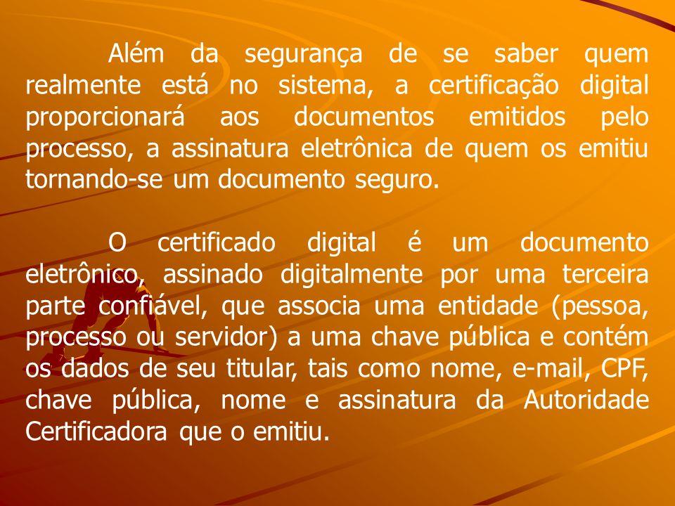 Além da segurança de se saber quem realmente está no sistema, a certificação digital proporcionará aos documentos emitidos pelo processo, a assinatura eletrônica de quem os emitiu tornando-se um documento seguro.