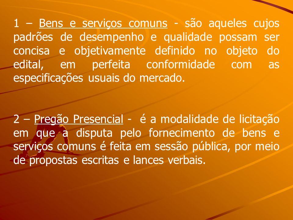 1 – Bens e serviços comuns - são aqueles cujos padrões de desempenho e qualidade possam ser concisa e objetivamente definido no objeto do edital, em perfeita conformidade com as especificações usuais do mercado.