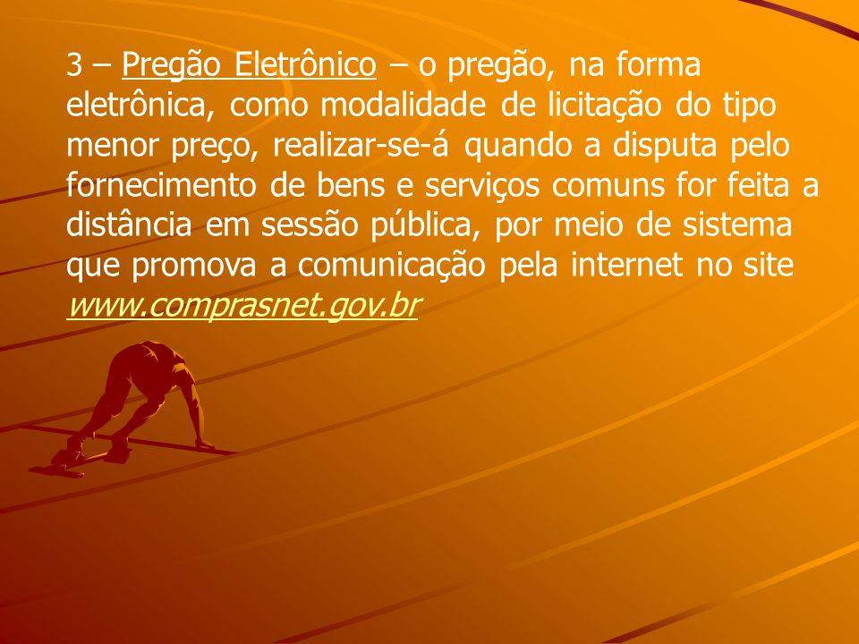3 – Pregão Eletrônico – o pregão, na forma eletrônica, como modalidade de licitação do tipo menor preço, realizar-se-á quando a disputa pelo fornecimento de bens e serviços comuns for feita a distância em sessão pública, por meio de sistema que promova a comunicação pela internet no site www.comprasnet.gov.br