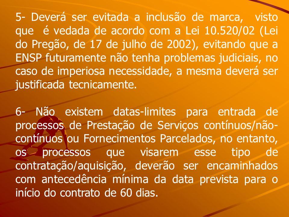 5- Deverá ser evitada a inclusão de marca, visto que é vedada de acordo com a Lei 10.520/02 (Lei do Pregão, de 17 de julho de 2002), evitando que a ENSP futuramente não tenha problemas judiciais, no caso de imperiosa necessidade, a mesma deverá ser justificada tecnicamente.