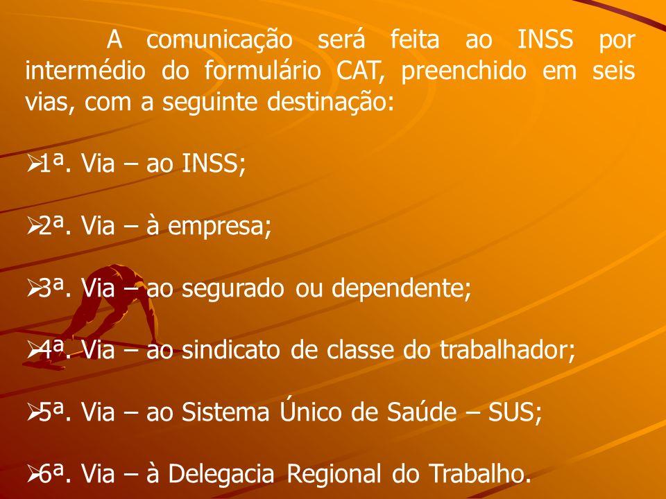 A comunicação será feita ao INSS por intermédio do formulário CAT, preenchido em seis vias, com a seguinte destinação:
