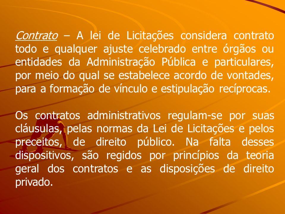 Contrato – A lei de Licitações considera contrato todo e qualquer ajuste celebrado entre órgãos ou entidades da Administração Pública e particulares, por meio do qual se estabelece acordo de vontades, para a formação de vínculo e estipulação recíprocas.