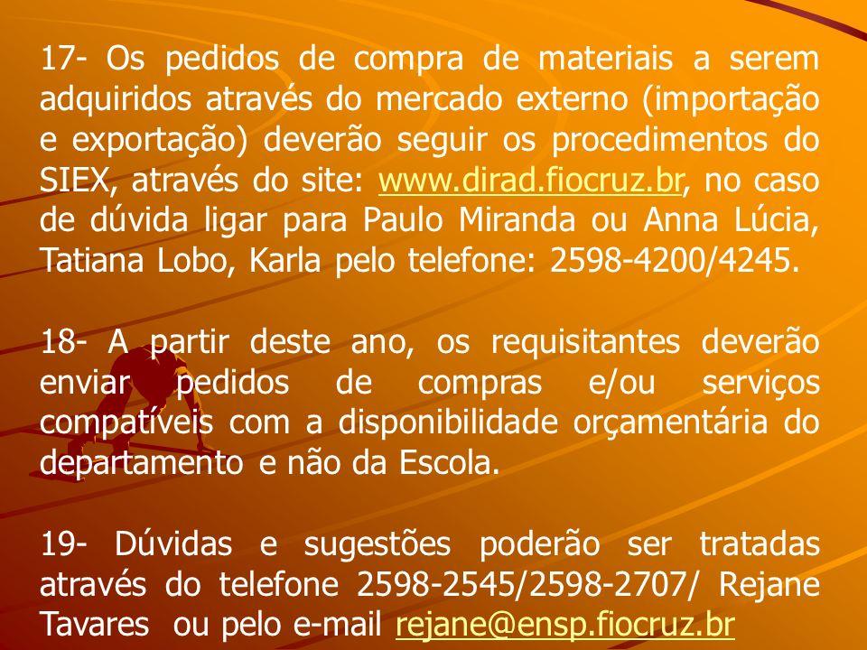 17- Os pedidos de compra de materiais a serem adquiridos através do mercado externo (importação e exportação) deverão seguir os procedimentos do SIEX, através do site: www.dirad.fiocruz.br, no caso de dúvida ligar para Paulo Miranda ou Anna Lúcia, Tatiana Lobo, Karla pelo telefone: 2598-4200/4245.