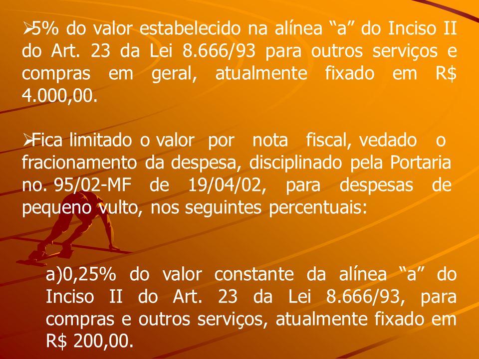 5% do valor estabelecido na alínea a do Inciso II do Art. 23 da Lei 8.666/93 para outros serviços e compras em geral, atualmente fixado em R$ 4.000,00.