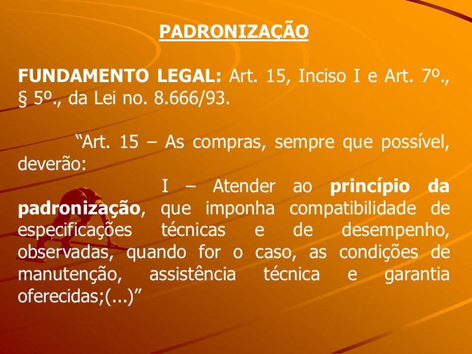 PADRONIZAÇÃOFUNDAMENTO LEGAL: Art. 15, Inciso I e Art. 7º., § 5º., da Lei no. 8.666/93. Art. 15 – As compras, sempre que possível, deverão: