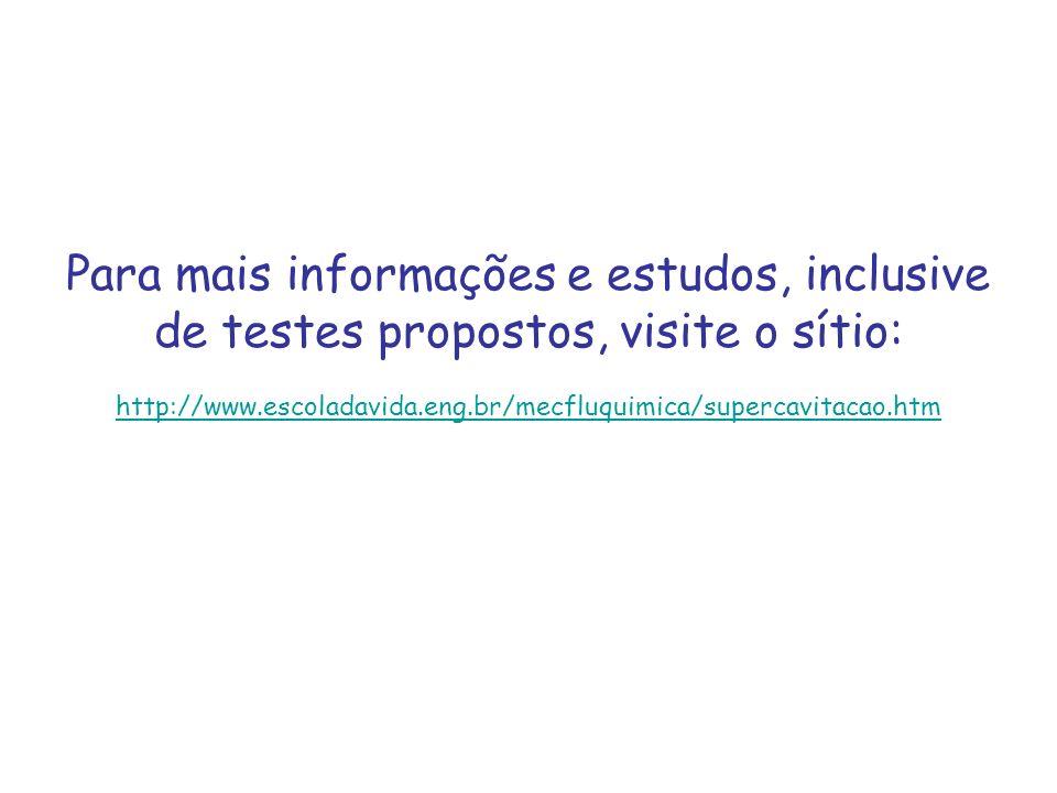 Para mais informações e estudos, inclusive de testes propostos, visite o sítio: http://www.escoladavida.eng.br/mecfluquimica/supercavitacao.htm