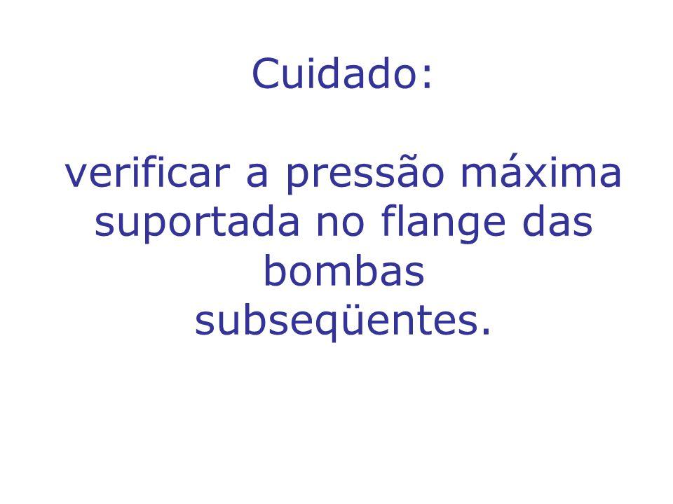 Cuidado: verificar a pressão máxima suportada no flange das bombas subseqüentes.