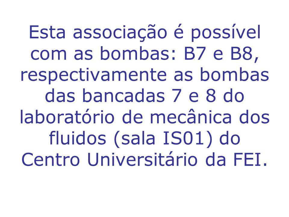 Esta associação é possível com as bombas: B7 e B8, respectivamente as bombas das bancadas 7 e 8 do laboratório de mecânica dos fluidos (sala IS01) do Centro Universitário da FEI.