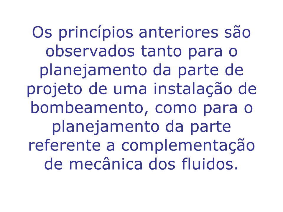 Os princípios anteriores são observados tanto para o planejamento da parte de projeto de uma instalação de bombeamento, como para o planejamento da parte referente a complementação de mecânica dos fluidos.