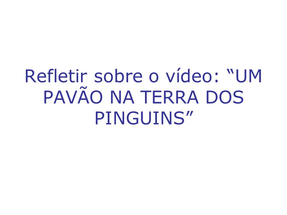 Refletir sobre o vídeo: UM PAVÃO NA TERRA DOS PINGUINS
