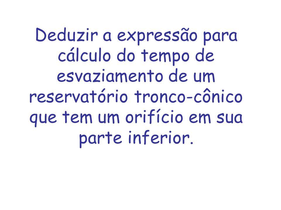Deduzir a expressão para cálculo do tempo de esvaziamento de um reservatório tronco-cônico que tem um orifício em sua parte inferior.