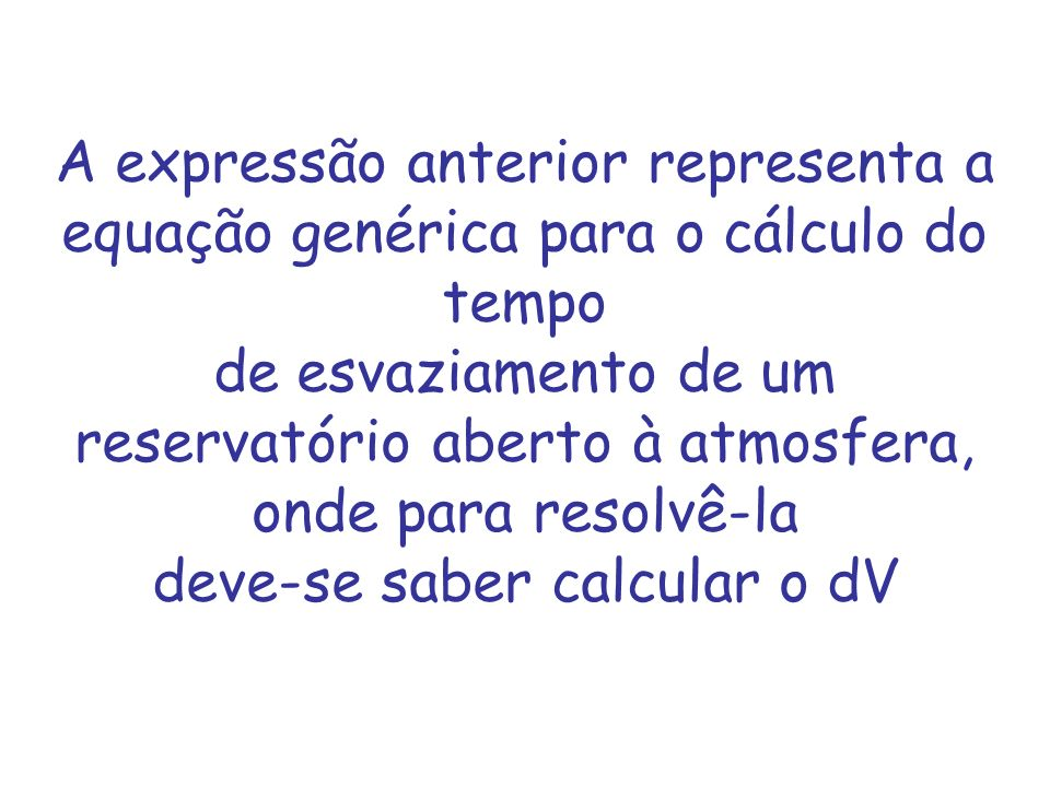 A expressão anterior representa a equação genérica para o cálculo do tempo de esvaziamento de um reservatório aberto à atmosfera, onde para resolvê-la deve-se saber calcular o dV