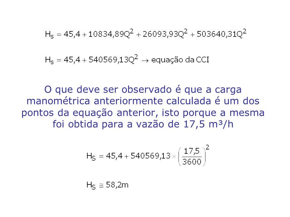 O que deve ser observado é que a carga manométrica anteriormente calculada é um dos pontos da equação anterior, isto porque a mesma foi obtida para a vazão de 17,5 m³/h
