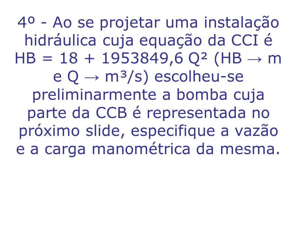 4º - Ao se projetar uma instalação hidráulica cuja equação da CCI é HB = 18 + 1953849,6 Q² (HB → m e Q → m³/s) escolheu-se preliminarmente a bomba cuja parte da CCB é representada no próximo slide, especifique a vazão e a carga manométrica da mesma.
