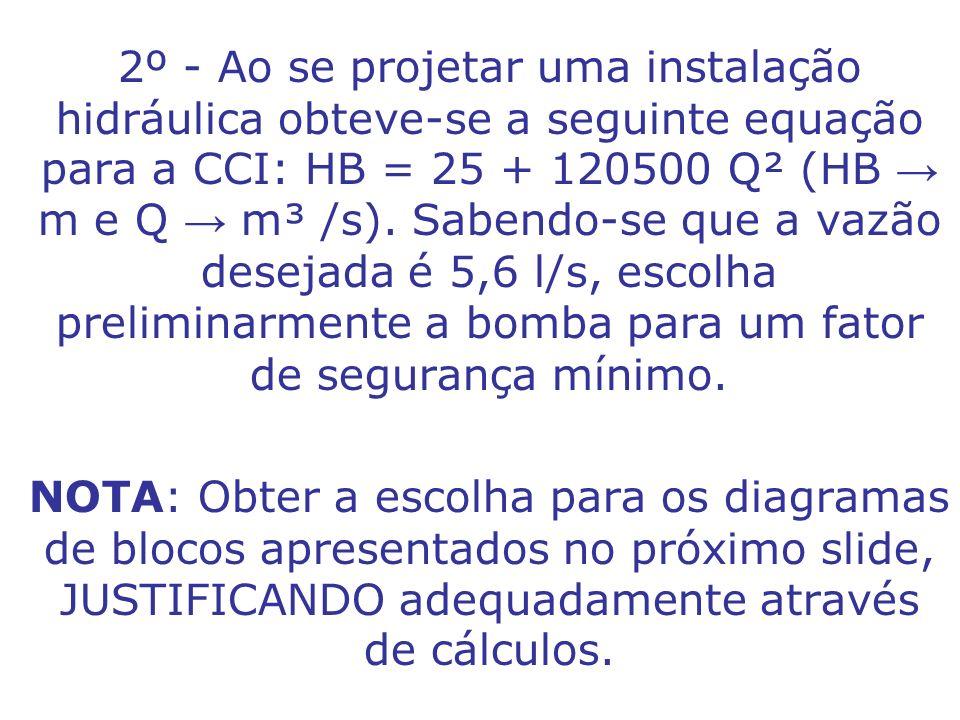 2º - Ao se projetar uma instalação hidráulica obteve-se a seguinte equação para a CCI: HB = 25 + 120500 Q² (HB → m e Q → m³ /s). Sabendo-se que a vazão desejada é 5,6 l/s, escolha preliminarmente a bomba para um fator de segurança mínimo.