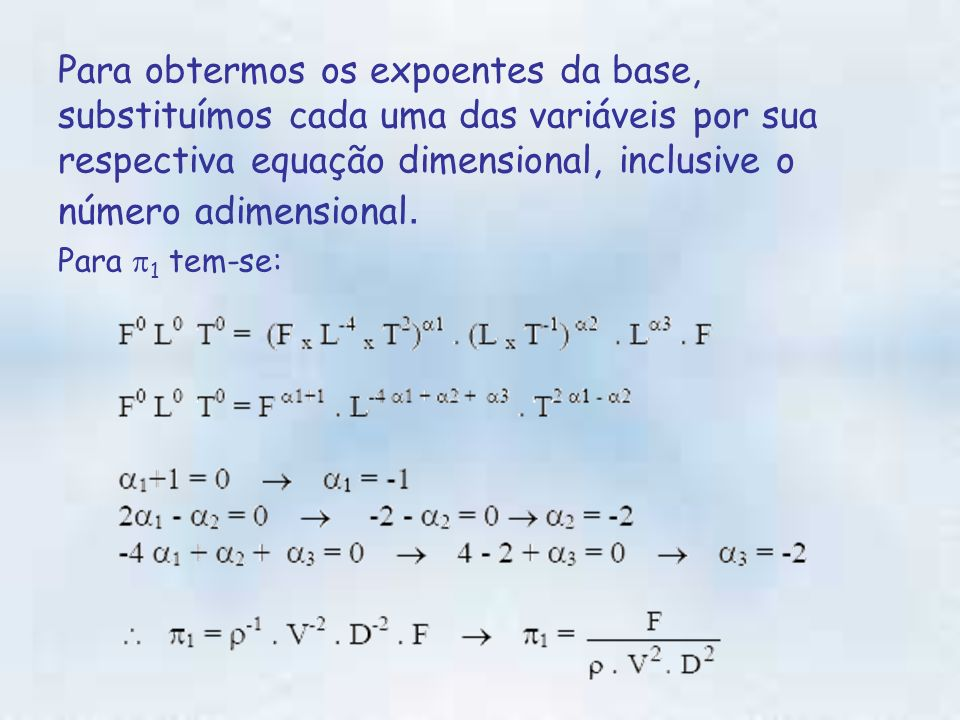 Para obtermos os expoentes da base, substituímos cada uma das variáveis por sua respectiva equação dimensional, inclusive o número adimensional.