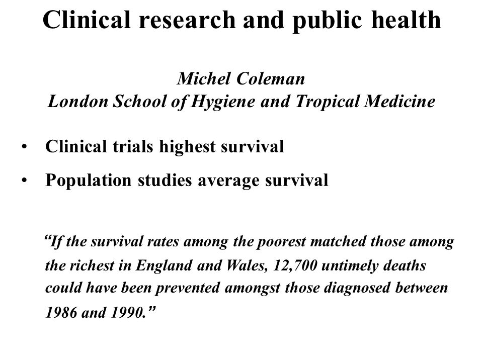 Clinical research and public health Michel Coleman London School of Hygiene and Tropical Medicine