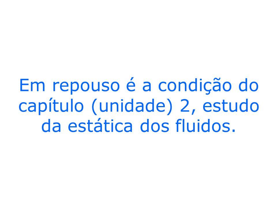 Em repouso é a condição do capítulo (unidade) 2, estudo da estática dos fluidos.