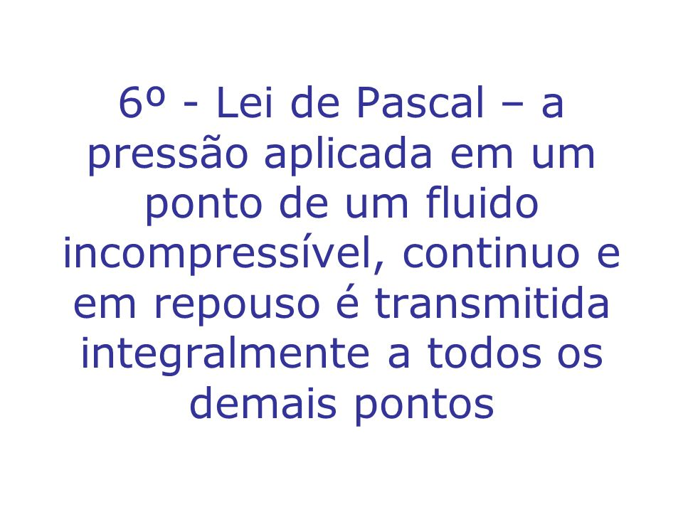 6º - Lei de Pascal – a pressão aplicada em um ponto de um fluido incompressível, continuo e em repouso é transmitida integralmente a todos os demais pontos