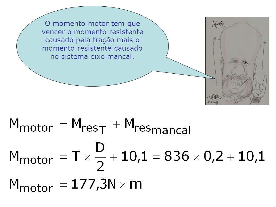 O momento motor tem que vencer o momento resistente causado pela tração mais o momento resistente causado no sistema eixo mancal.