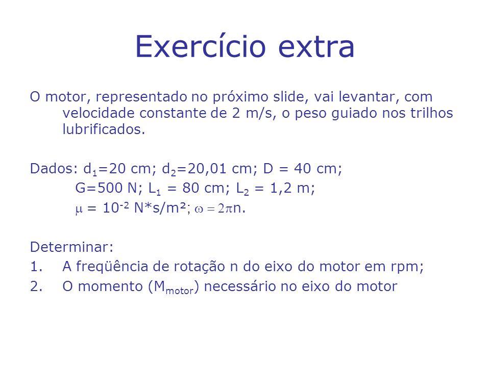 Exercício extra O motor, representado no próximo slide, vai levantar, com velocidade constante de 2 m/s, o peso guiado nos trilhos lubrificados.